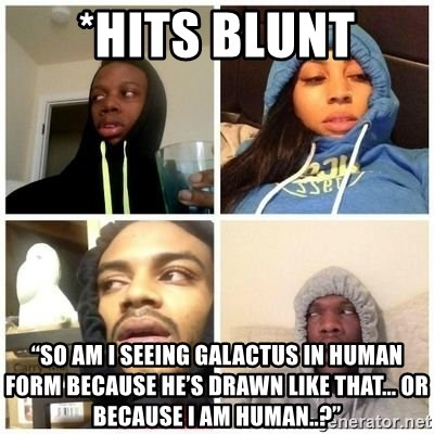 """Hits Blunts - *Hits Blunt """"So am I seeing Galactus in human form because he's drawn like that... or because I am human..?"""""""