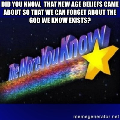 The more you know - Did you know,  that new age beliefs came about so that we can forget about the God we know exists?