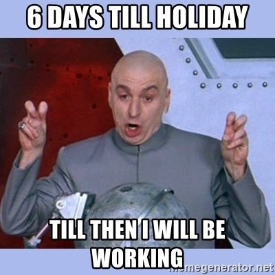 Dr Evil meme - 6 days till holiday Till then I will be working