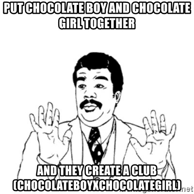 aysi - Put Chocolate Boy and Chocolate Girl together and they create a club (ChocolateBoyxChocolateGirl)