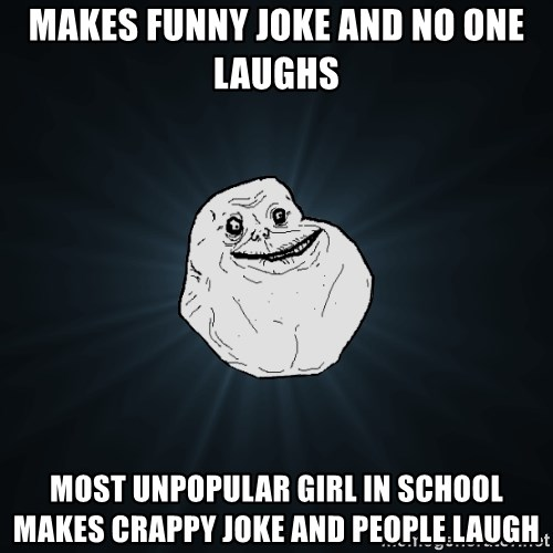 Forever Alone - Makes funny joke And No one laughs Most unpopular girl in school makes crappy joke and people laugh