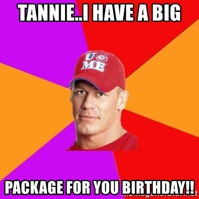 Hypocritical John Cena - Tannie..I have a big package for you birthday!!