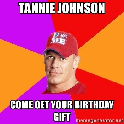 Hypocritical John Cena - Tannie Johnson Come get your birthday gift