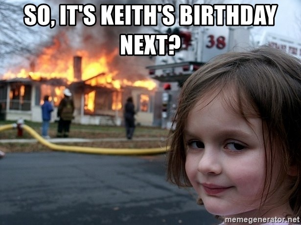 Disaster Girl - So, It's Keith's Birthday Next?