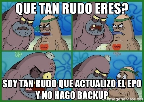 How tough are you - Que tan rudo eres? Soy tan rudo que actualizo el ePO y no hago backup