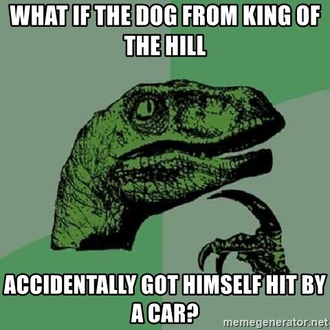 Philosoraptor - What if the dog from King of the Hill accidentally got himself hit by a car?