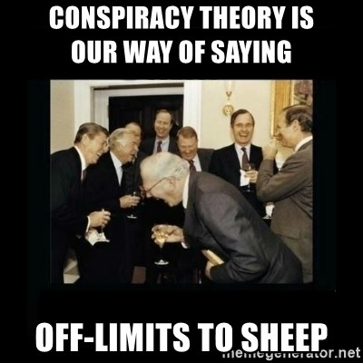 Rich Men Laughing - Conspiracy Theory is                    our way of saying Off-limits to sheep