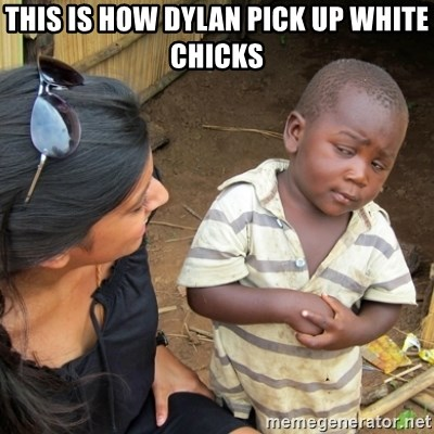 Skeptical 3rd World Kid - This is how Dylan pick up white chicks