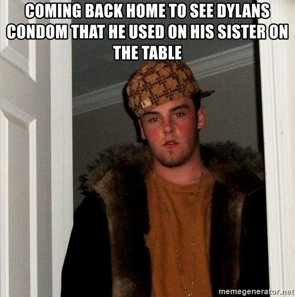 Scumbag Steve - Coming back home to see dylans condom that he used on his sister on the table