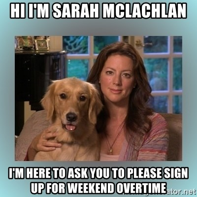 Sarah McLachlan - Hi I'm Sarah Mclachlan I'm here to ask you to please sign up for weekend Overtime