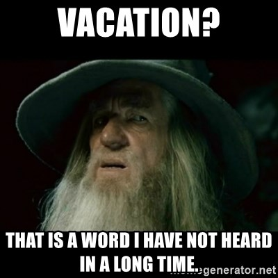 no memory gandalf - Vacation? That is a word I have not heard in a long time.