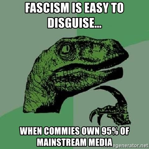 Philosoraptor - fascism is easy to disguise... when commies own 95% of mainstream media
