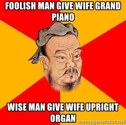 Chinese Proverb - Foolish man give wife grand piano wise man give wife upright organ