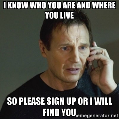 taken meme - I know who you are and where you live so please sign up or I will find you