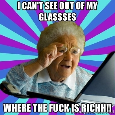 old lady - I can't see out of my glassses WHERE THE FUCK IS RICHH!!