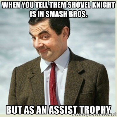 MR bean - When you tell them Shovel Knight is in Smash Bros. but as an Assist Trophy