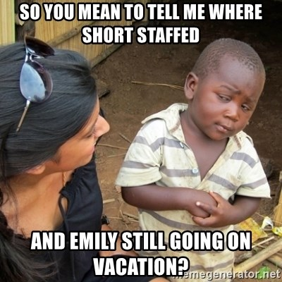 Skeptical 3rd World Kid - So you mean to tell me where short staffed And Emily still going on vacation?