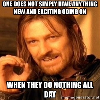 One Does Not Simply - One does not simply have anything new and exciting going on When they do nothing all day