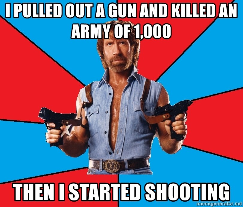 Chuck Norris  - i pulled out a gun and killed an army of 1,000 then i started shooting