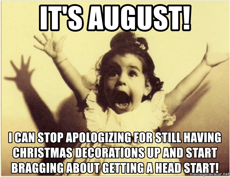 Christmas In August Meme.It S August I Can Stop Apologizing For Still Having