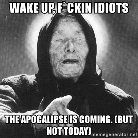 vanga - wake up, f`ckin idiots the apocalipse is coming. (but not today)