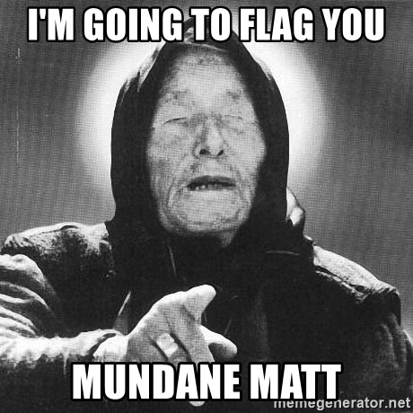 vanga - i'm going to flag you mundane matt