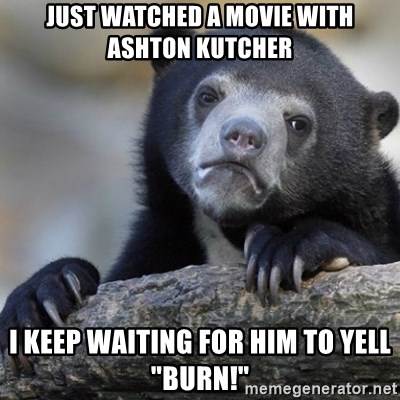 Just Watched A Movie With Ashton Kutcher I Keep Waiting For Him To