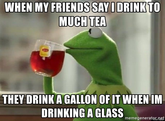 Kermet None of my business - when my friends say i drink to much tea they drink a gallon of it when im drinking a glass