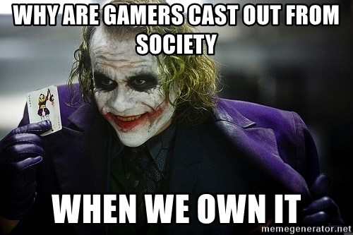 joker - Why are gamers cast out from society When we own it