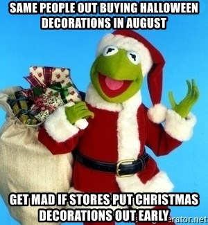 Christmas In August Meme.Same People Out Buying Halloween Decorations In August Get
