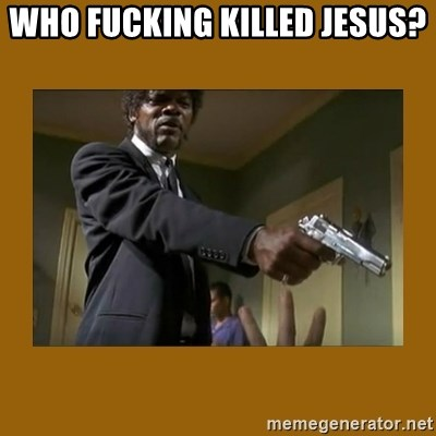 say what one more time - Who fucking killed Jesus?