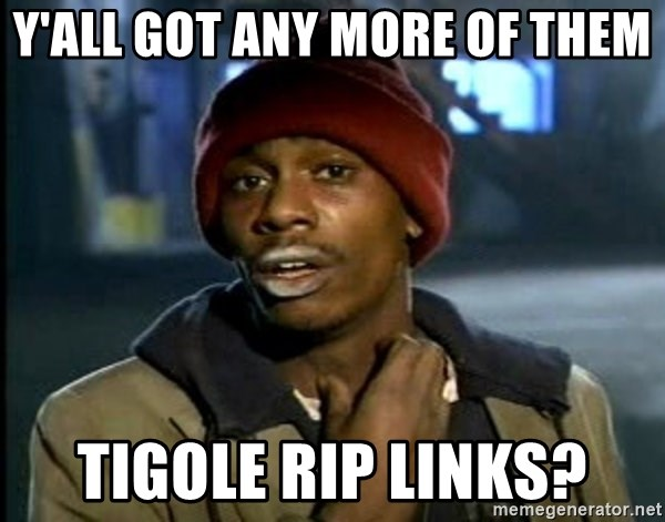 y'all got any more of them tigole rip links? - Dave Chappelle