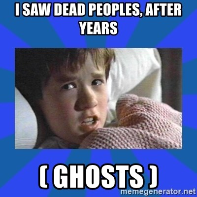 i see dead people - i saw dead peoples, after years ( ghosts )