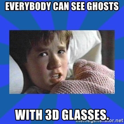 i see dead people - everybody can see ghosts with 3d glasses.