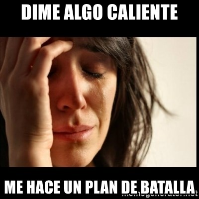 First World Problems - Dime algo caliente Me hace un plan de batalla