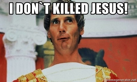Pontius Pilate - i don`t killed jesus!