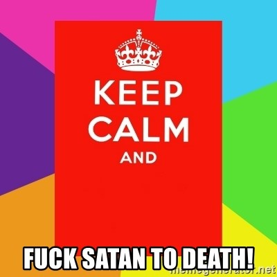 Keep calm and - Fuck Satan to death!