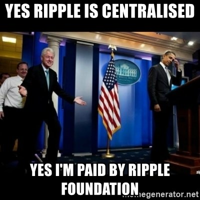 Inappropriate Timing Bill Clinton - Yes Ripple is centralised Yes I'm paid by Ripple foundation