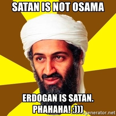 Osama - satan is not osama  erdogan is satan. phahaha! :)))