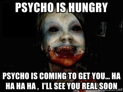 scary meme - Psycho is hungry Psycho is coming to get you... ha ha ha ha ,  I'll see you real soon
