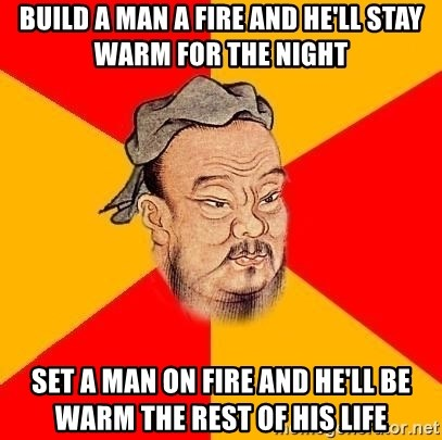 Chinese Proverb - Build a man a fire and he'll stay warm for the night Set a man on fire and he'll be warm the rest of his life