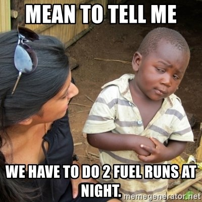Skeptical 3rd World Kid - Mean to tell me  We have to do 2 fuel runs at night.