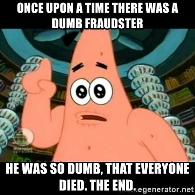 ugly barnacle patrick - once upon a time there was a dumb fraudster he was so dumb, that everyone died. the end.