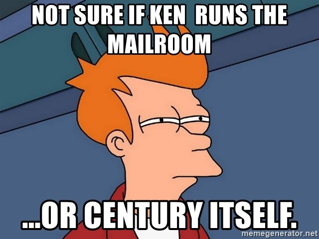 Futurama Fry - Not sure if Ken  runs the mailroom  ...or Century itself.