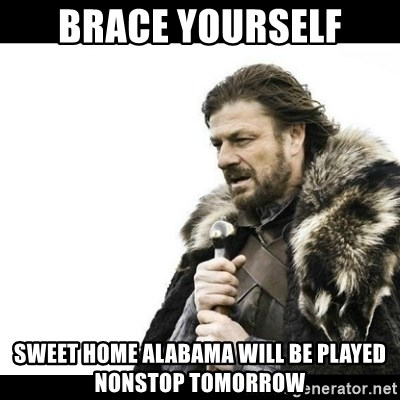 Winter is Coming - Brace yourself Sweet home Alabama will be played nonstop tomorrow