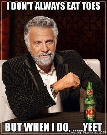 The Most Interesting Man In The World - I don't always eat toes But when I do, .....yeet