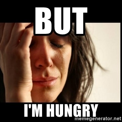 First World Problems - but  i'm hungry