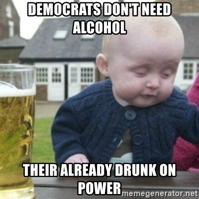 Bad Drunk Baby - Democrats don't need alcohol their already drunk on power