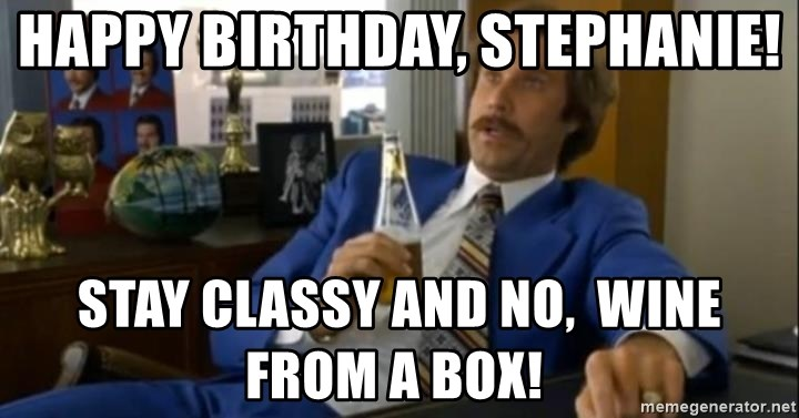 That escalated quickly-Ron Burgundy - Happy Birthday, Stephanie! Stay Classy and No,  wine from a box!