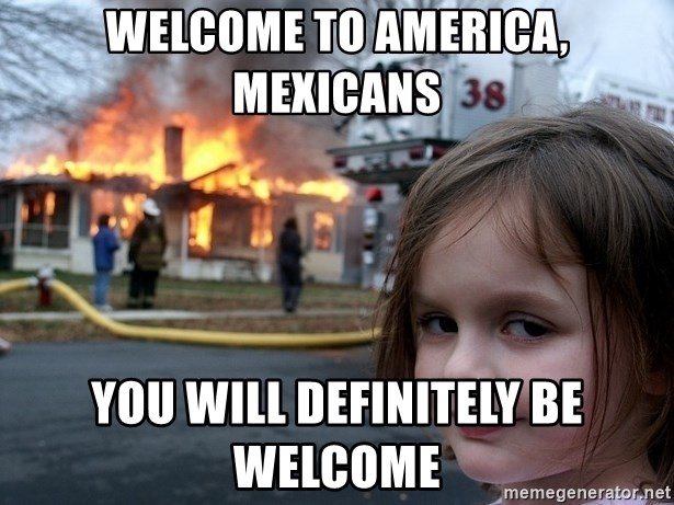 Disaster Girl - Welcome to America, Mexicans You will definitely be welcome